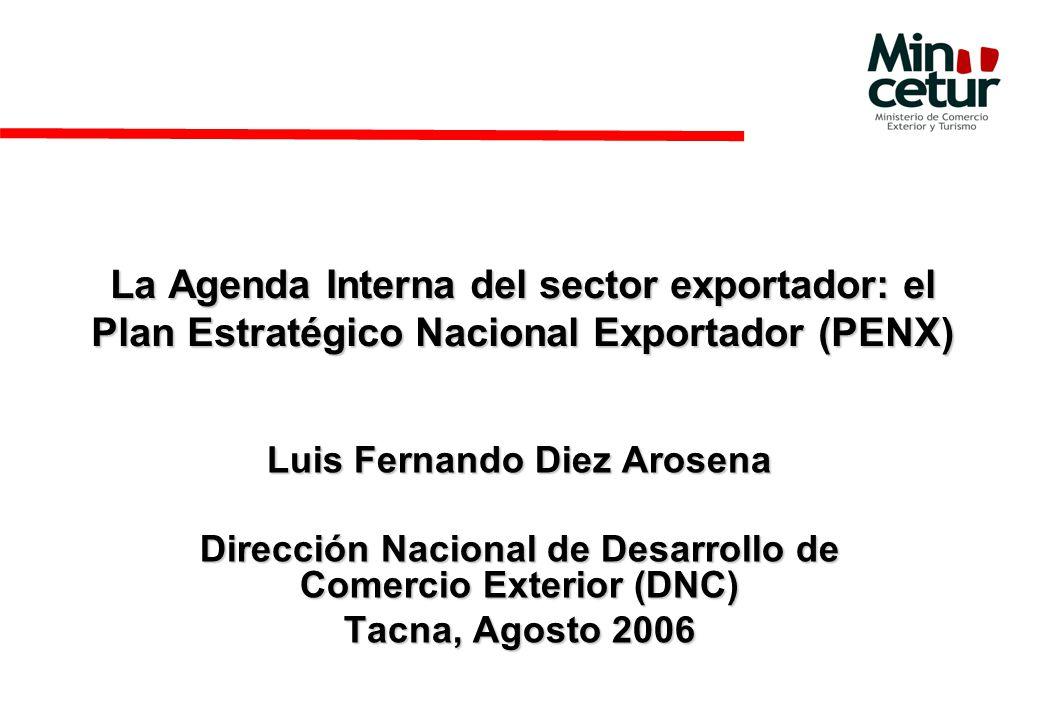 La Agenda Interna del sector exportador: el Plan Estratégico Nacional Exportador (PENX) Luis Fernando Diez Arosena Dirección Nacional de Desarrollo de Comercio Exterior (DNC) Tacna, Agosto 2006