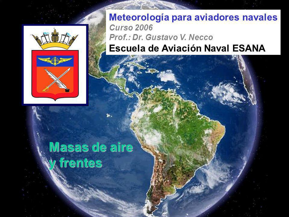 Masas de aire y frentes Meteorología para aviadores navales Curso 2006 Prof.: Dr. Gustavo V. Necco Escuela de Aviación Naval ESANA