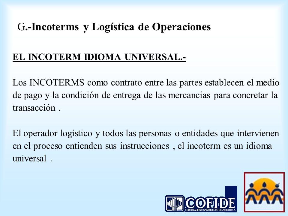 G.-Incoterms y Logística de Operaciones EL INCOTERM IDIOMA UNIVERSAL.- Los INCOTERMS como contrato entre las partes establecen el medio de pago y la c