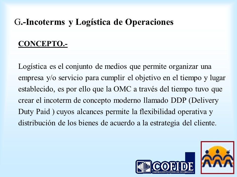 G.-Incoterms y Logística de Operaciones CONCEPTO.- Logística es el conjunto de medios que permite organizar una empresa y/o servicio para cumplir el o