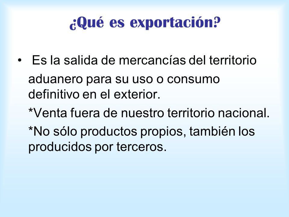 ¿Qué es exportación? Es la salida de mercancías del territorio aduanero para su uso o consumo definitivo en el exterior. *Venta fuera de nuestro terri