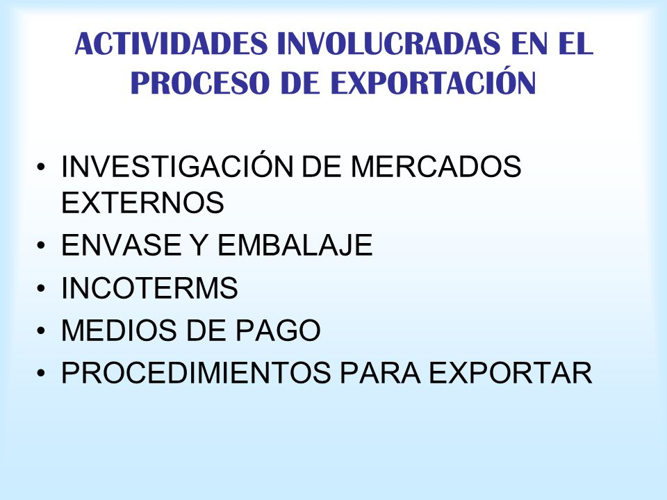 ACTIVIDADES INVOLUCRADAS EN EL PROCESO DE EXPORTACIÓN INVESTIGACIÓN DE MERCADOS EXTERNOS ENVASE Y EMBALAJE INCOTERMS MEDIOS DE PAGO PROCEDIMIENTOS PAR