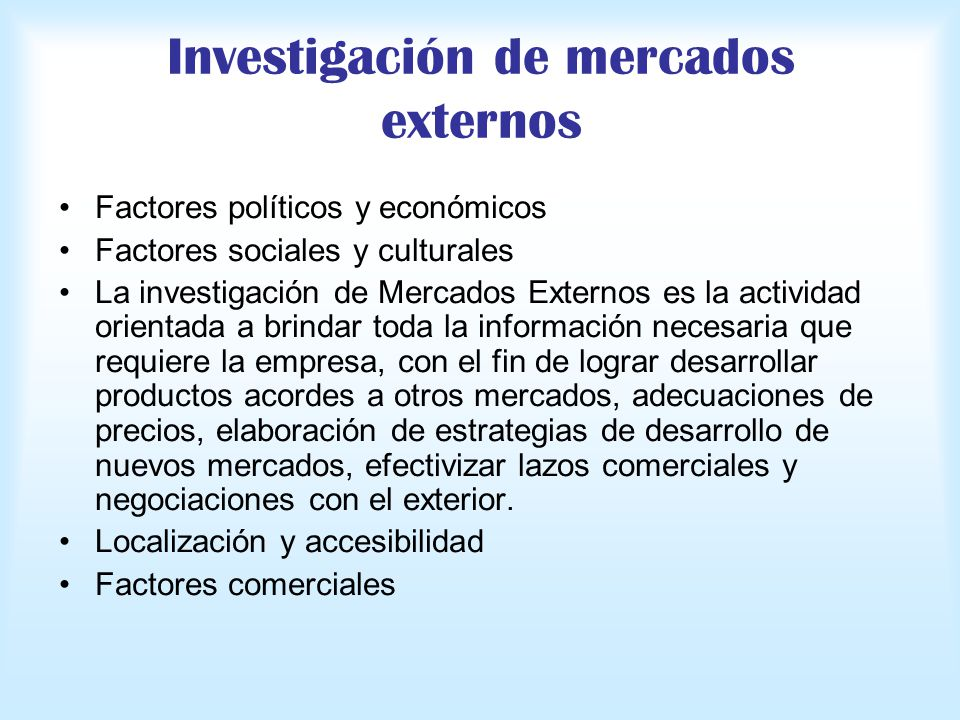 Investigación de mercados externos Factores políticos y económicos Factores sociales y culturales La investigación de Mercados Externos es la activida
