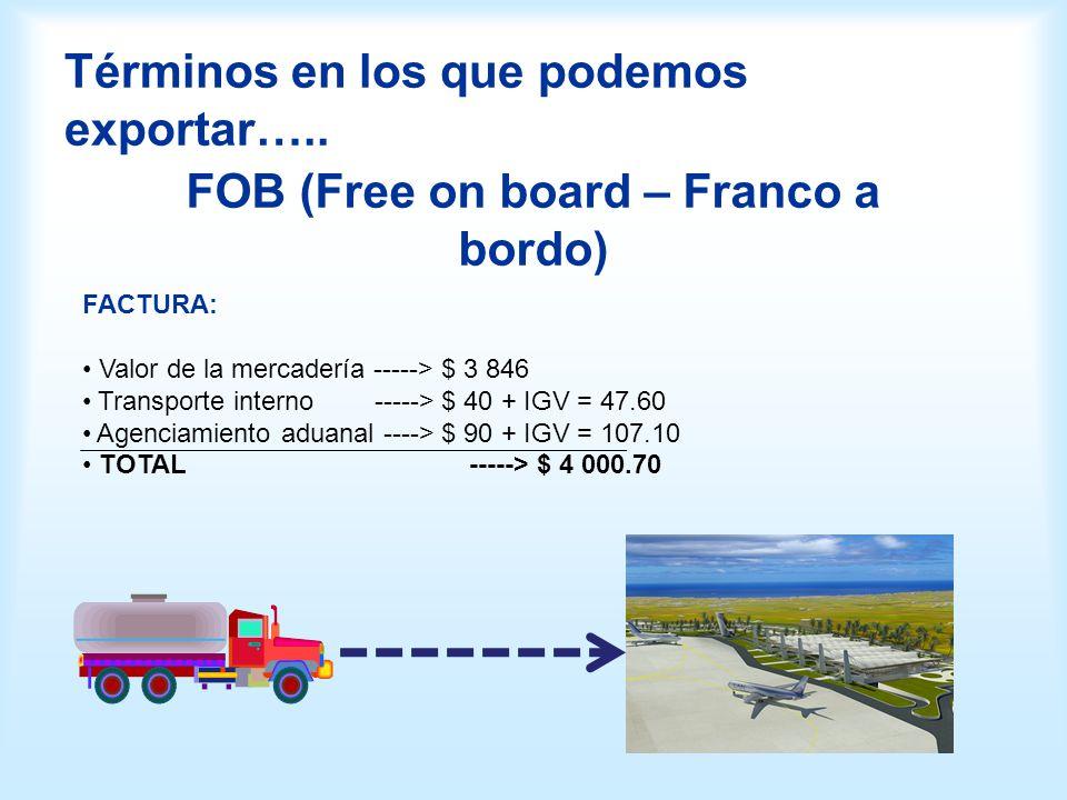 Términos en los que podemos exportar….. FOB (Free on board – Franco a bordo) FACTURA: Valor de la mercadería -----> $ 3 846 Transporte interno ----->