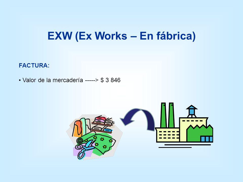 EXW (Ex Works – En fábrica) FACTURA: Valor de la mercadería -----> $ 3 846