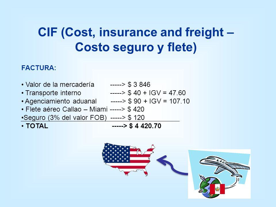 CIF (Cost, insurance and freight – Costo seguro y flete) FACTURA: Valor de la mercadería -----> $ 3 846 Transporte interno -----> $ 40 + IGV = 47.60 A