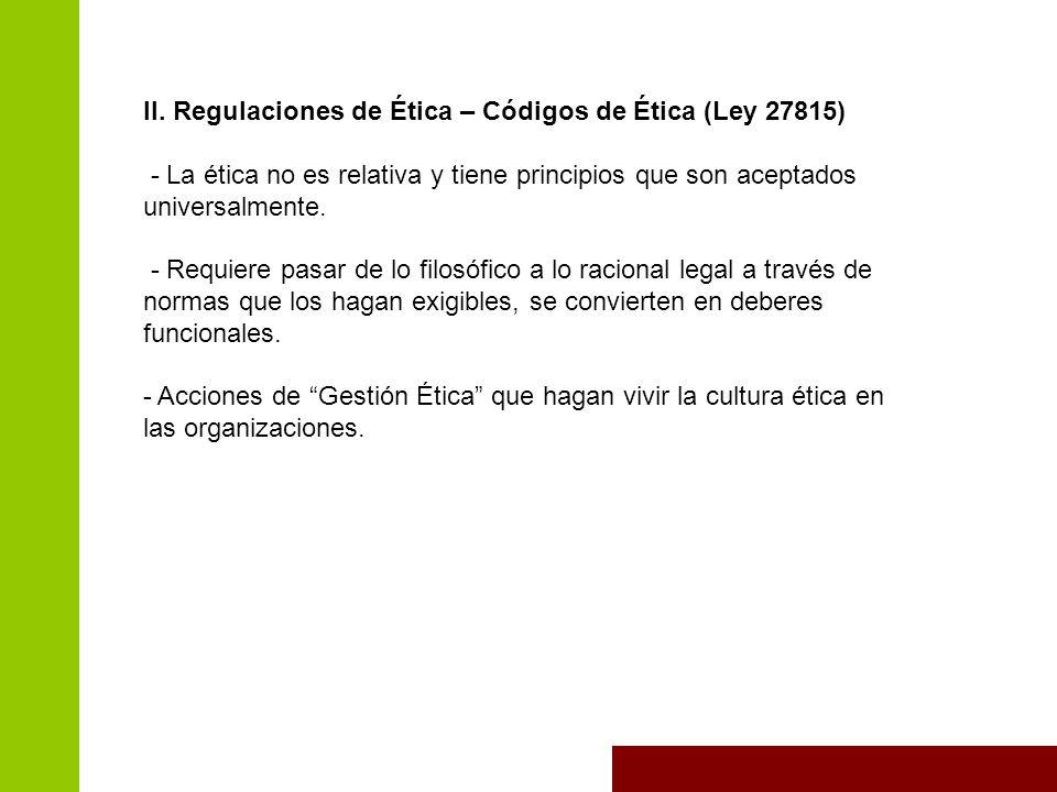 II. Regulaciones de Ética – Códigos de Ética (Ley 27815) - La ética no es relativa y tiene principios que son aceptados universalmente. - Requiere pas