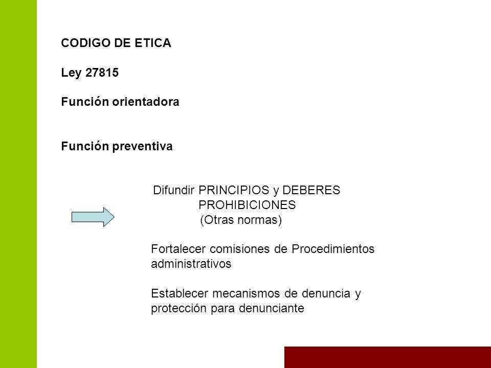 CODIGO DE ETICA Ley 27815 Función orientadora Función preventiva Difundir PRINCIPIOS y DEBERES PROHIBICIONES (Otras normas) Fortalecer comisiones de Procedimientos administrativos Establecer mecanismos de denuncia y protección para denunciante