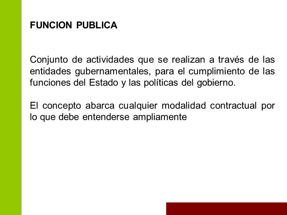 FUNCION PUBLICA Conjunto de actividades que se realizan a través de las entidades gubernamentales, para el cumplimiento de las funciones del Estado y las políticas del gobierno.