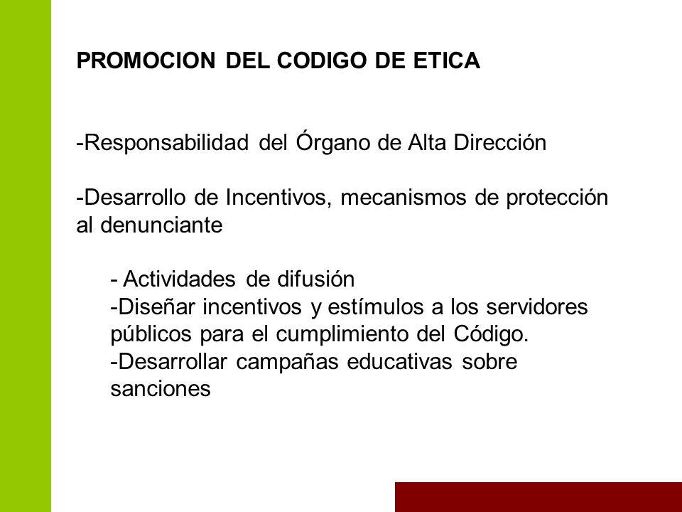 PROMOCION DEL CODIGO DE ETICA -Responsabilidad del Órgano de Alta Dirección -Desarrollo de Incentivos, mecanismos de protección al denunciante - Actividades de difusión -Diseñar incentivos y estímulos a los servidores públicos para el cumplimiento del Código.
