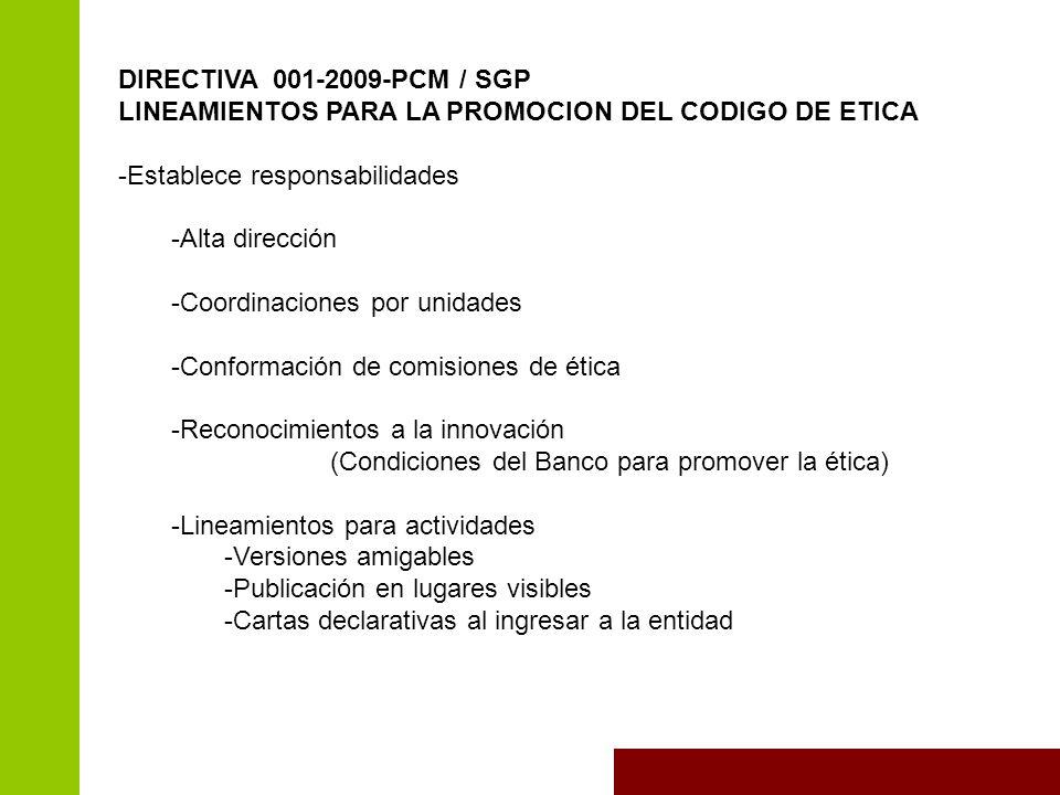 DIRECTIVA 001-2009-PCM / SGP LINEAMIENTOS PARA LA PROMOCION DEL CODIGO DE ETICA -Establece responsabilidades -Alta dirección -Coordinaciones por unidades -Conformación de comisiones de ética -Reconocimientos a la innovación (Condiciones del Banco para promover la ética) -Lineamientos para actividades -Versiones amigables -Publicación en lugares visibles -Cartas declarativas al ingresar a la entidad
