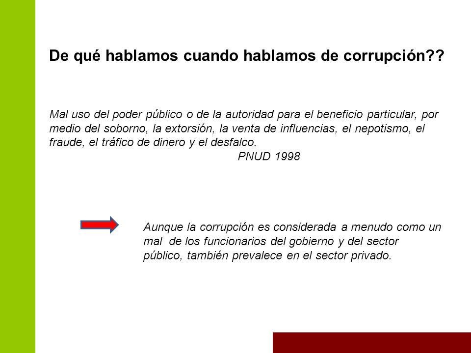 De qué hablamos cuando hablamos de corrupción?? Mal uso del poder público o de la autoridad para el beneficio particular, por medio del soborno, la ex