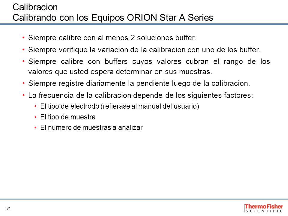 21 Calibracion Calibrando con los Equipos ORION Star A Series Siempre calibre con al menos 2 soluciones buffer. Siempre verifique la variacion de la c