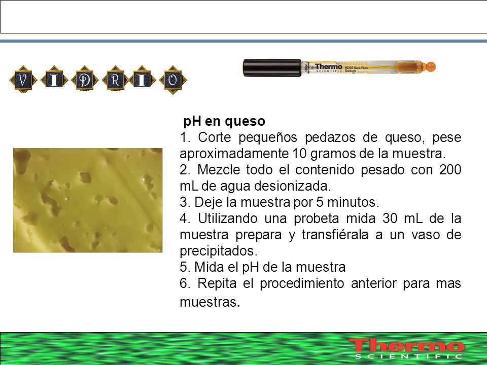 39 pH en queso 1. Corte pequeños pedazos de queso, pese aproximadamente 10 gramos de la muestra. 2. Mezcle todo el contenido pesado con 200 mL de agua