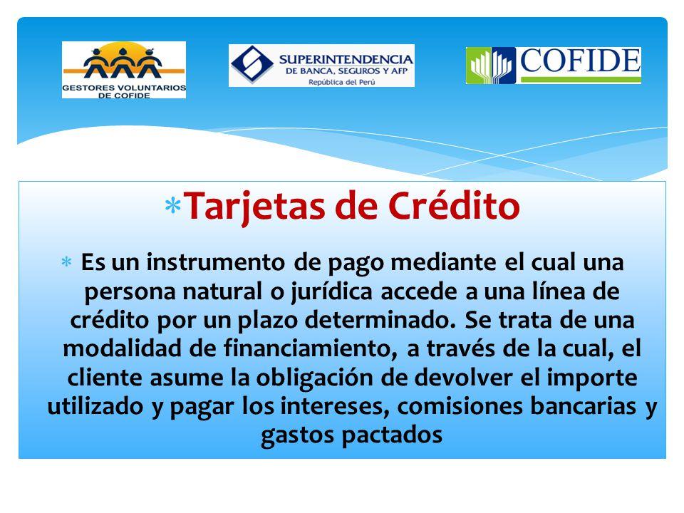 Tarjetas de Crédito Es un instrumento de pago mediante el cual una persona natural o jurídica accede a una línea de crédito por un plazo determinado.