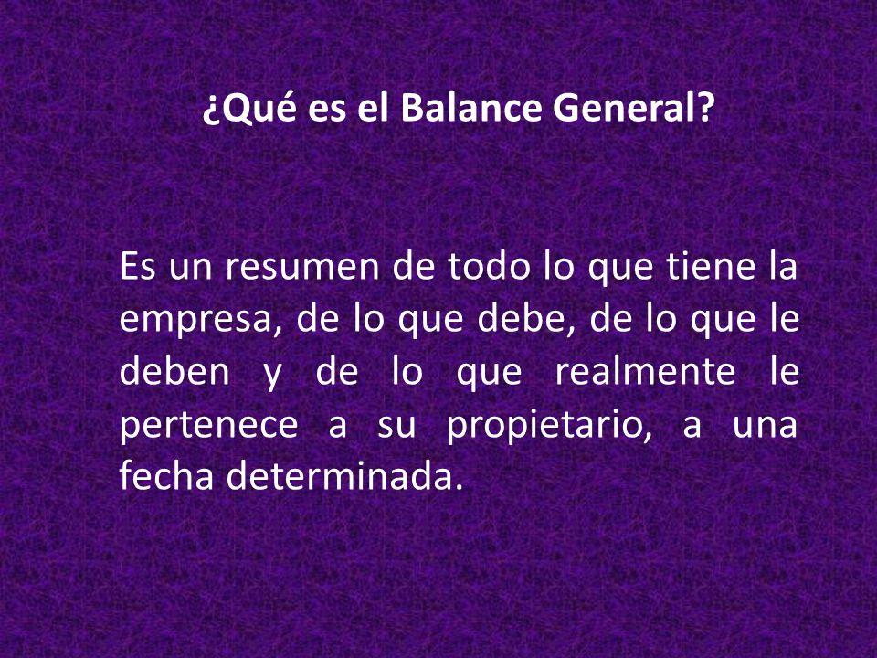 ¿Qué es el Balance General? Es un resumen de todo lo que tiene la empresa, de lo que debe, de lo que le deben y de lo que realmente le pertenece a su