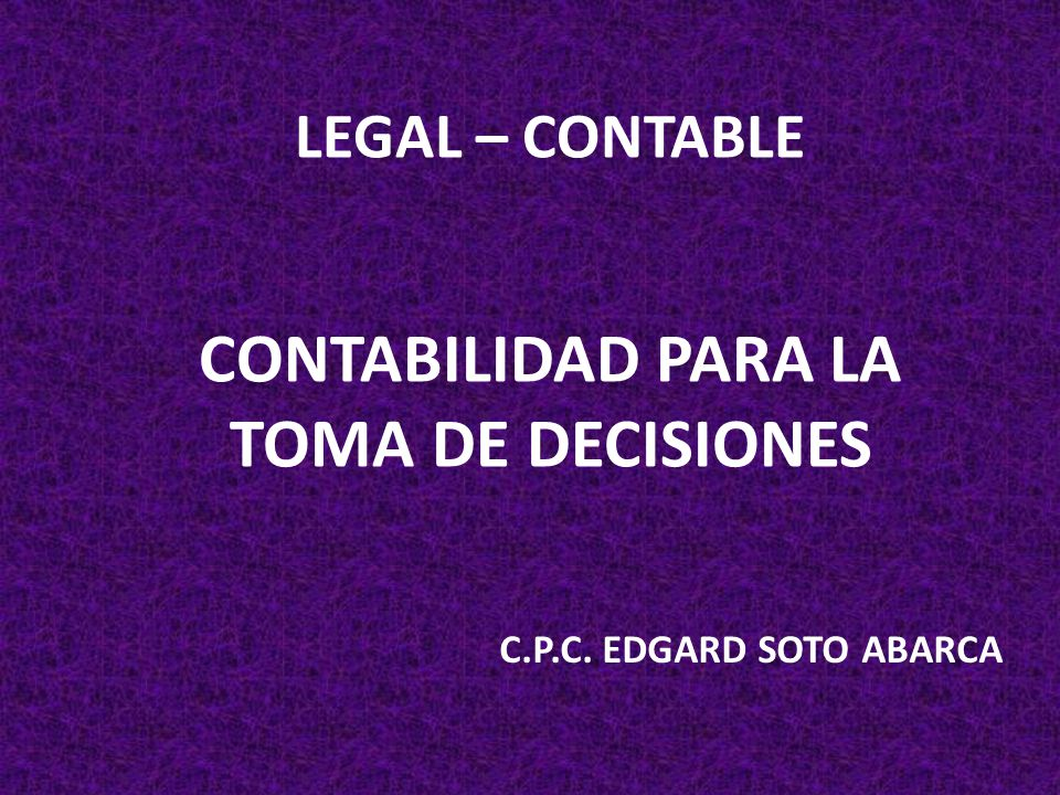LEGAL – CONTABLE CONTABILIDAD PARA LA TOMA DE DECISIONES C.P.C. EDGARD SOTO ABARCA