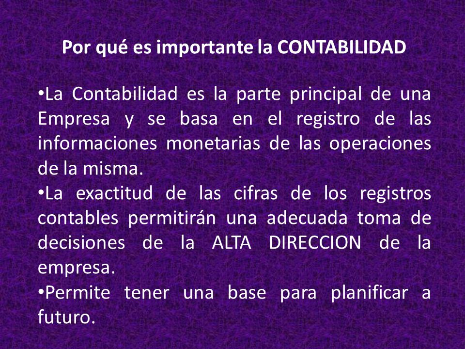 Por qué es importante la CONTABILIDAD La Contabilidad es la parte principal de una Empresa y se basa en el registro de las informaciones monetarias de