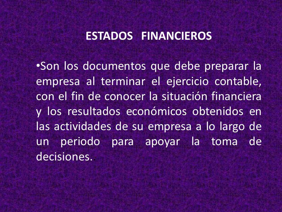 ESTADOS FINANCIEROS Son los documentos que debe preparar la empresa al terminar el ejercicio contable, con el fin de conocer la situación financiera y