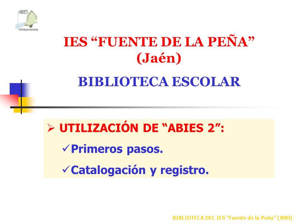 BIBLIOTECA DEL IES Fuente de la Peña (JMH) IES FUENTE DE LA PEÑA (Jaén) BIBLIOTECA ESCOLAR UTILIZACIÓN DE ABIES 2: Primeros pasos. Catalogación y regi