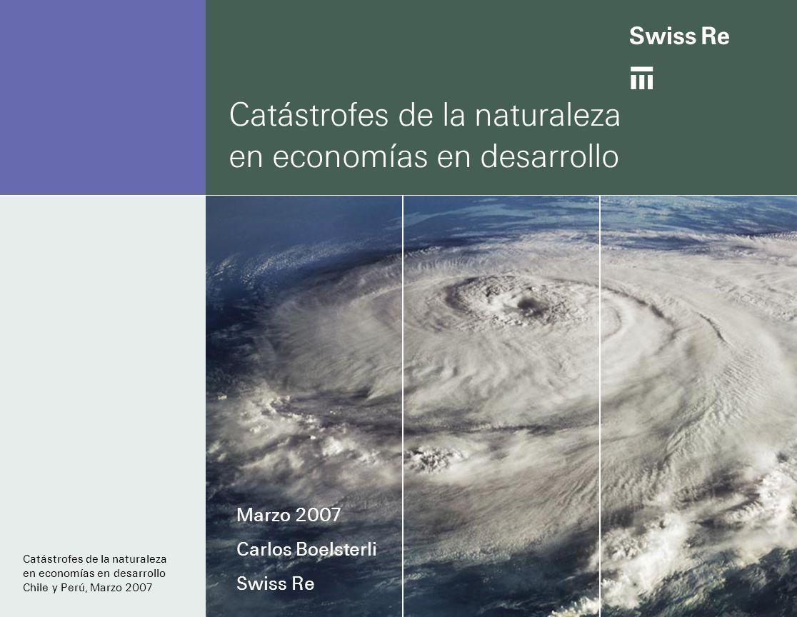 Catástrofes de la naturaleza en economías en desarrollo Marzo 2007 Carlos Boelsterli Swiss Re Catástrofes de la naturaleza en economías en desarrollo Chile y Perú, Marzo 2007