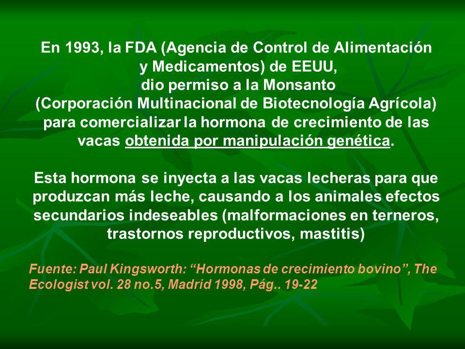 En 1993, la FDA (Agencia de Control de Alimentación y Medicamentos) de EEUU, dio permiso a la Monsanto (Corporación Multinacional de Biotecnología Agrícola) para comercializar la hormona de crecimiento de las vacas obtenida por manipulación genética.