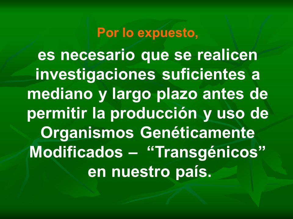 Por lo expuesto, es necesario que se realicen investigaciones suficientes a mediano y largo plazo antes de permitir la producción y uso de Organismos Genéticamente Modificados – Transgénicos en nuestro país.