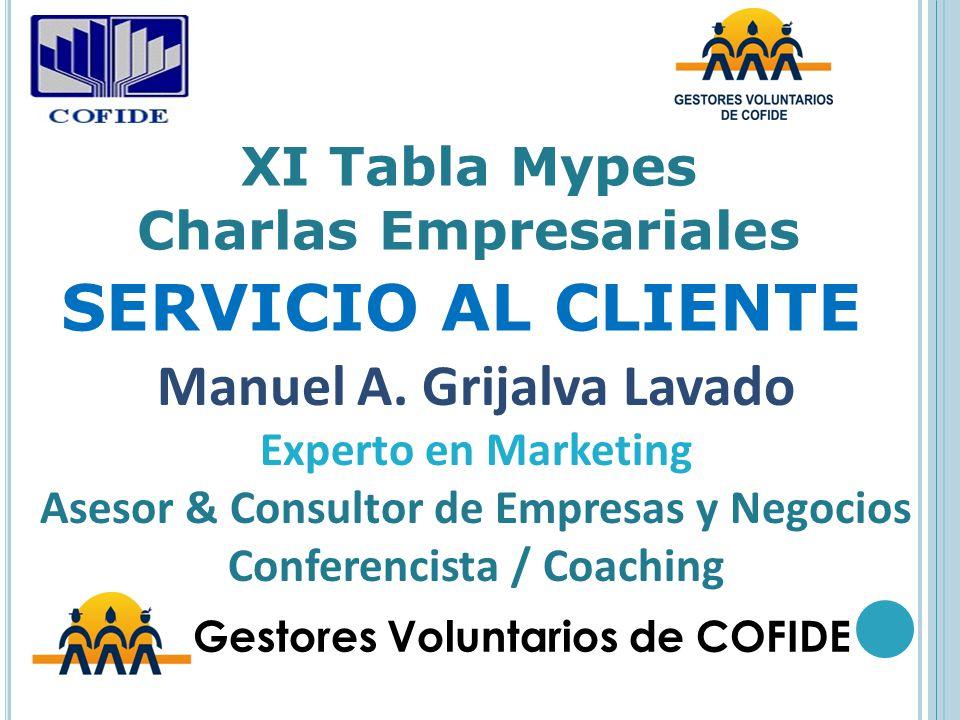 XI Tabla Mypes Charlas Empresariales SERVICIO AL CLIENTE Gestores Voluntarios de COFIDE Manuel A. Grijalva Lavado Experto en Marketing Asesor & Consul