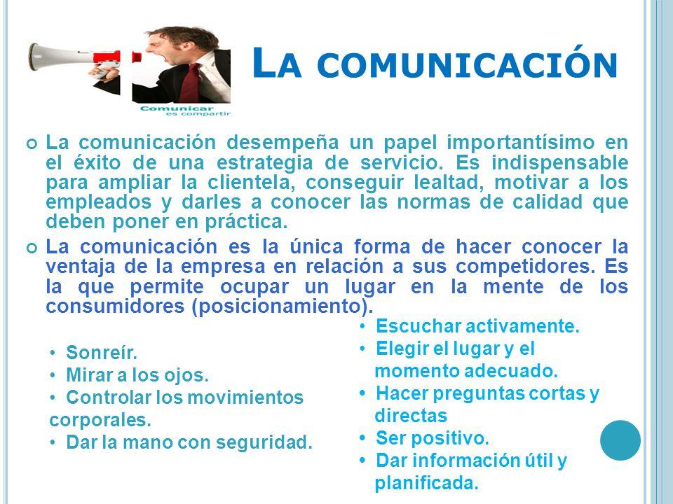 L A COMUNICACIÓN La comunicación desempeña un papel importantísimo en el éxito de una estrategia de servicio. Es indispensable para ampliar la cliente