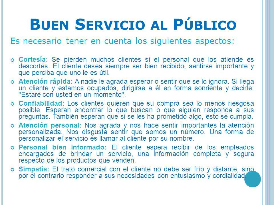 B UEN S ERVICIO AL P ÚBLICO Es necesario tener en cuenta los siguientes aspectos: Cortesía: Se pierden muchos clientes si el personal que los atiende
