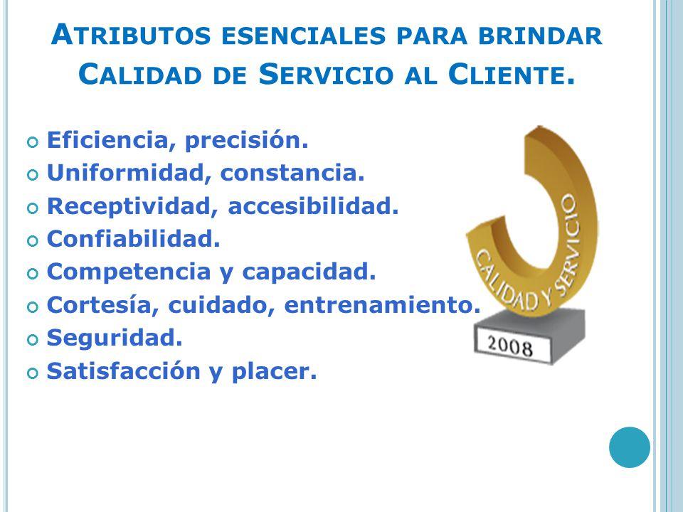 A TRIBUTOS ESENCIALES PARA BRINDAR C ALIDAD DE S ERVICIO AL C LIENTE. Eficiencia, precisión. Uniformidad, constancia. Receptividad, accesibilidad. Con