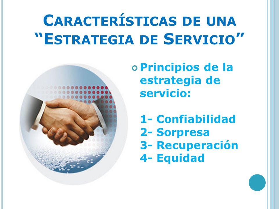 C ARACTERÍSTICAS DE UNA E STRATEGIA DE S ERVICIO Principios de la estrategia de servicio: 1- Confiabilidad 2- Sorpresa 3- Recuperación 4- Equidad