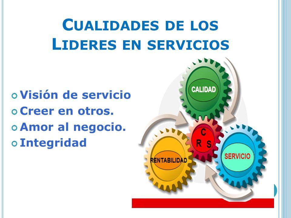 C UALIDADES DE LOS L IDERES EN SERVICIOS Visión de servicio. Creer en otros. Amor al negocio. Integridad