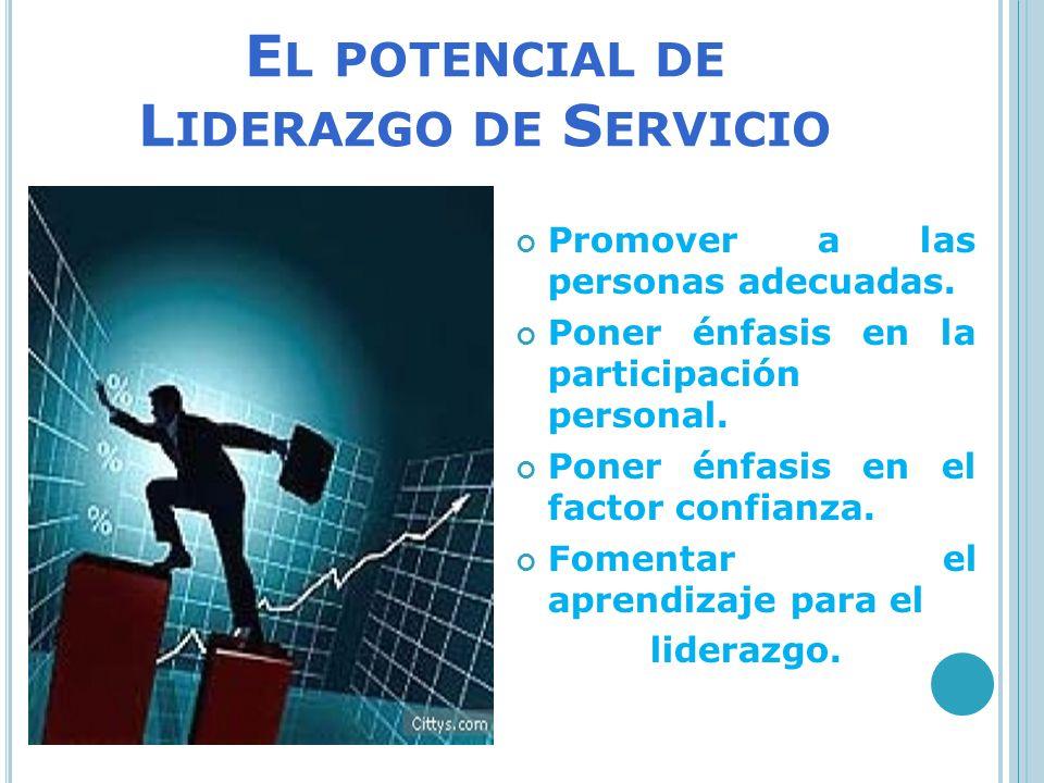 E L POTENCIAL DE L IDERAZGO DE S ERVICIO Promover a las personas adecuadas. Poner énfasis en la participación personal. Poner énfasis en el factor con