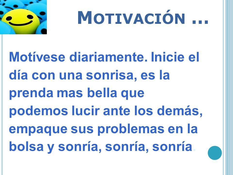 M OTIVACIÓN … Motívese diariamente. Inicie el día con una sonrisa, es la prenda mas bella que podemos lucir ante los demás, empaque sus problemas en l
