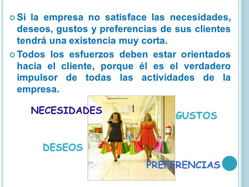 Si la empresa no satisface las necesidades, deseos, gustos y preferencias de sus clientes tendrá una existencia muy corta. Todos los esfuerzos deben e