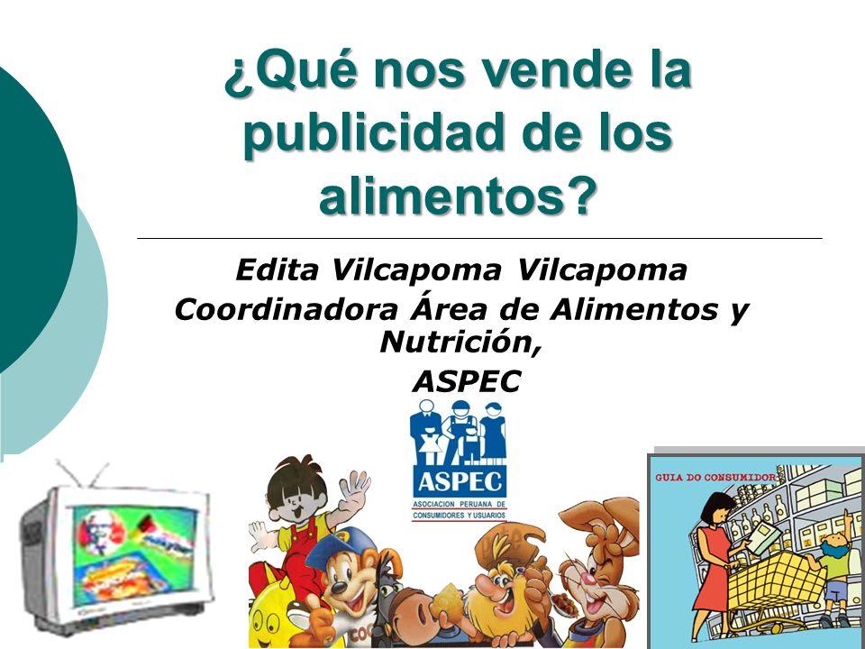 ¿Qué nos vende la publicidad de los alimentos? Edita Vilcapoma Vilcapoma Coordinadora Área de Alimentos y Nutrición, ASPEC