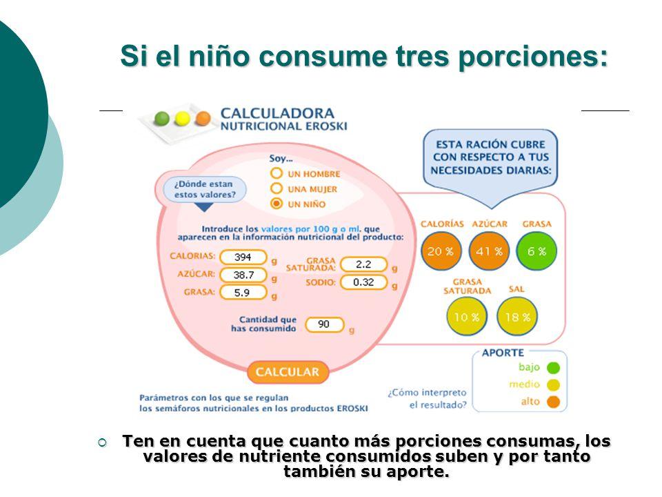 Si el niño consume tres porciones: Ten en cuenta que cuanto más porciones consumas, los valores de nutriente consumidos suben y por tanto también su a
