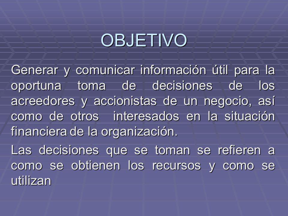 OBJETIVO Generar y comunicar información útil para la oportuna toma de decisiones de los acreedores y accionistas de un negocio, así como de otros int