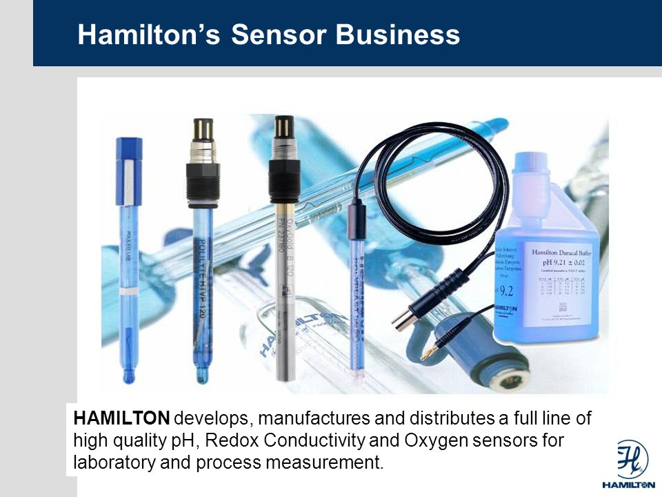 Hamiltons Sensor Business HAMILTON develops, manufactures and distributes a full line of high quality pH, Redox Conductivity and Oxygen sensors for laboratory and process measurement.