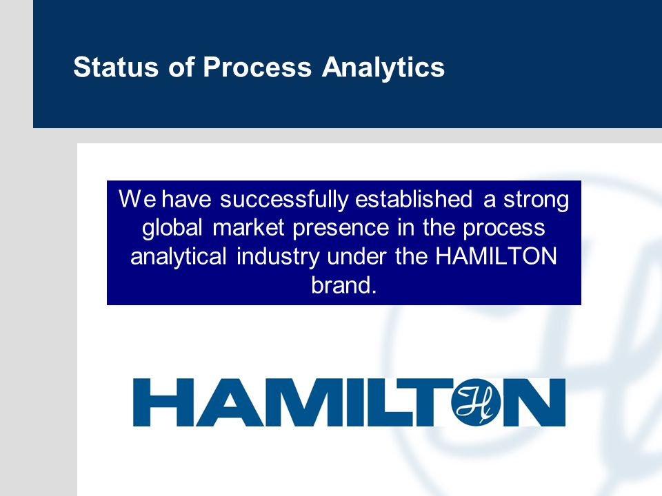 Status of Process Analytics We have successfully established a strong global market presence in the process analytical industry under the HAMILTON brand.