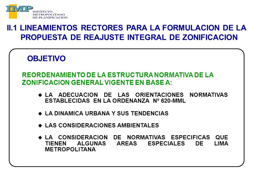 REORDENAMIENTO DE LA ESTRUCTURA NORMATIVA DE LA ZONIFICACION GENERAL VIGENTE EN BASE A: LA ADECUACION DE LAS ORIENTACIONES NORMATIVAS ESTABLECIDAS EN LA ORDENANZA Nº 620-MML LA DINAMICA URBANA Y SUS TENDENCIAS LAS CONSIDERACIONES AMBIENTALES LA CONSIDERACION DE NORMATIVAS ESPECIFICAS QUE TIENEN ALGUNAS AREAS ESPECIALES DE LIMA METROPOLITANA II.1 LINEAMIENTOS RECTORES PARA LA FORMULACION DE LA PROPUESTA DE REAJUSTE INTEGRAL DE ZONIFICACION OBJETIVO
