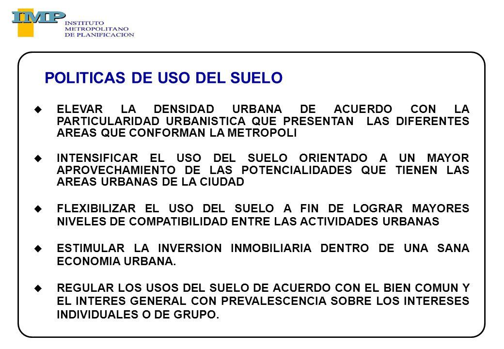 ELEVAR LA DENSIDAD URBANA DE ACUERDO CON LA PARTICULARIDAD URBANISTICA QUE PRESENTAN LAS DIFERENTES AREAS QUE CONFORMAN LA METROPOLI INTENSIFICAR EL USO DEL SUELO ORIENTADO A UN MAYOR APROVECHAMIENTO DE LAS POTENCIALIDADES QUE TIENEN LAS AREAS URBANAS DE LA CIUDAD FLEXIBILIZAR EL USO DEL SUELO A FIN DE LOGRAR MAYORES NIVELES DE COMPATIBILIDAD ENTRE LAS ACTIVIDADES URBANAS ESTIMULAR LA INVERSION INMOBILIARIA DENTRO DE UNA SANA ECONOMIA URBANA.