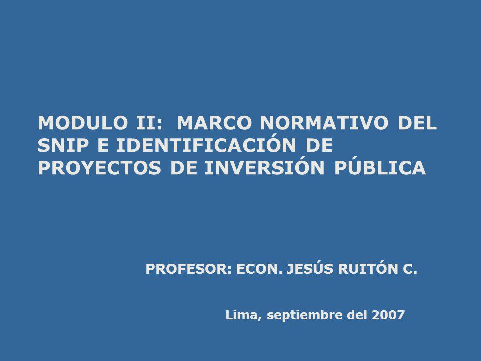 MODULO II: MARCO NORMATIVO DEL SNIP E IDENTIFICACIÓN DE PROYECTOS DE INVERSIÓN PÚBLICA PROFESOR: ECON. JESÚS RUITÓN C. Lima, septiembre del 2007