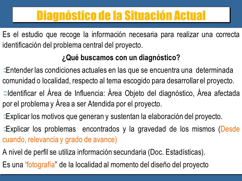 Diagnóstico de la Situación Actual Es el estudio que recoge la información necesaria para realizar una correcta identificación del problema central del proyecto.