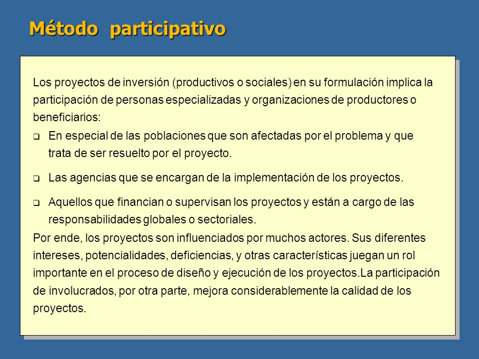 Método participativo Los proyectos de inversión (productivos o sociales) en su formulación implica la participación de personas especializadas y organizaciones de productores o beneficiarios: q En especial de las poblaciones que son afectadas por el problema y que trata de ser resuelto por el proyecto.
