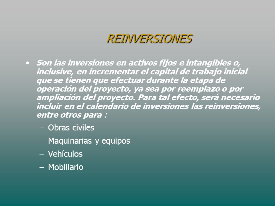 REINVERSIONES REINVERSIONES Son las inversiones en activos fijos e intangibles o, inclusive, en incrementar el capital de trabajo inicial que se tiene