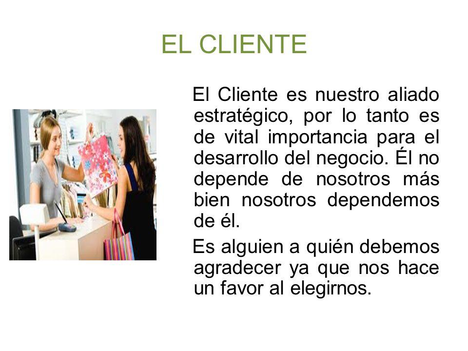 EL CLIENTE El Cliente es nuestro aliado estratégico, por lo tanto es de vital importancia para el desarrollo del negocio.
