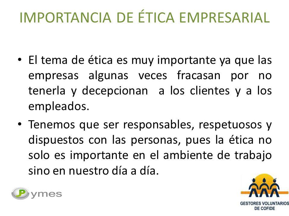 IMPORTANCIA DE ÉTICA EMPRESARIAL El tema de ética es muy importante ya que las empresas algunas veces fracasan por no tenerla y decepcionan a los clientes y a los empleados.