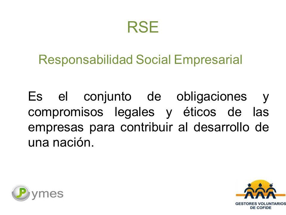 RSE Responsabilidad Social Empresarial Es el conjunto de obligaciones y compromisos legales y éticos de las empresas para contribuir al desarrollo de una nación.